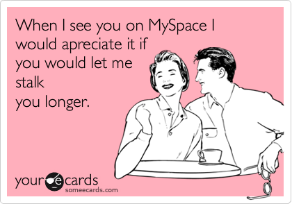 When I see you on MySpace I would apreciate it ifyou would let mestalkyou longer.