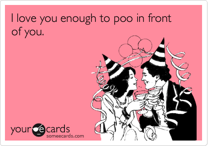 I love you enough to poo in front of you.