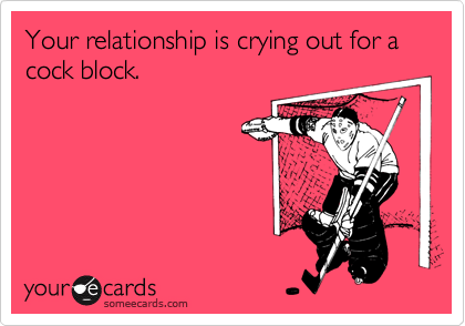 Your relationship is crying out for a cock block.
