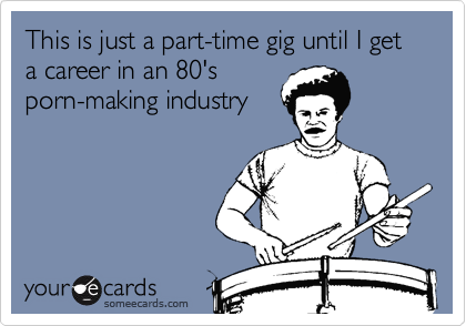 This is just a part-time gig until I get a career in an 80'sporn-making industry