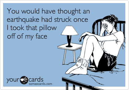 You would have thought anearthquake had struck onceI took that pillowoff of my face
