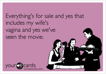 Everything's for sale and yes that includes my wife's  vagina and yes we've  seen the movie.