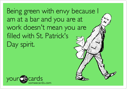 Being green with envy because Iam at a bar and you are atwork doesn't mean you arefilled with St. Patrick'sDay spirit.