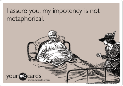 I assure you, my impotency is not metaphorical.