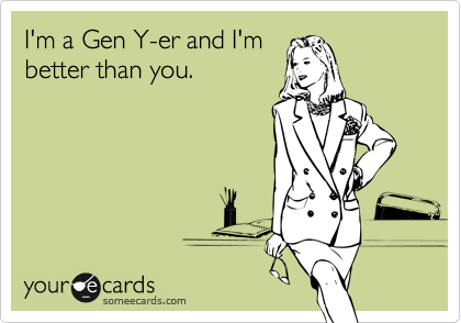 I'm a Gen Y-er and I'm better than you.