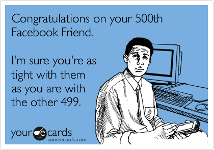 Congratulations on your 500th Facebook Friend. 
