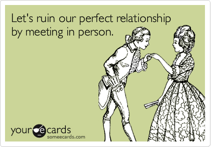 Let's ruin our perfect relationshipby meeting in person.