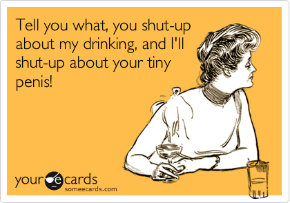 Tell you what, you shut-upabout my drinking, and I'llshut-up about your tinypenis!
