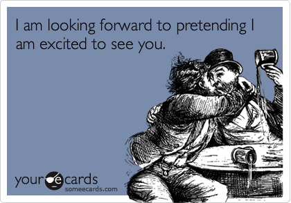 I am looking forward to pretending I am excited to see you.