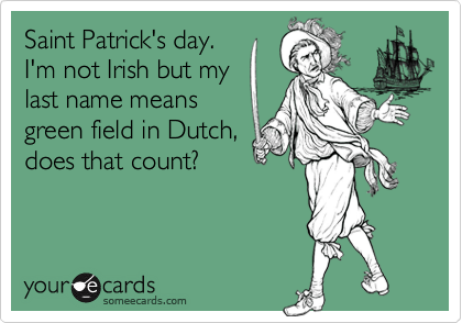 Saint Patrick's day.I'm not Irish but my last name means green field in Dutch,does that count?