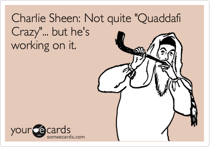 """Charlie Sheen: Not quite """"Quaddafi Crazy""""... but he's working on it."""