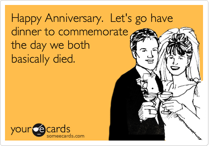 Happy Anniversary.  Let's go have dinner to commemorate