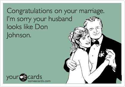 Congratulations on your marriage.  I'm sorry your husband looks like Don Johnson.