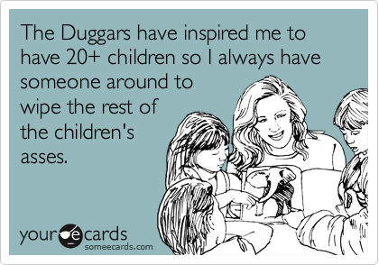 The Duggars have inspired me to have 20+ children so I always have someone around to wipe the rest of the children's asses.