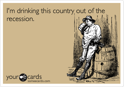 I'm drinking this country out of the recession.