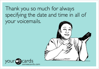 Thank you so much for always specifying the date and time in all of your voicemails.