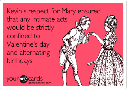 Kevin's respect for Mary ensuredthat any intimate actswould be strictlyconfined toValentine's dayand alternatingbirthdays.