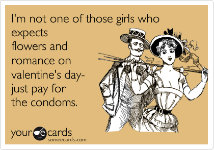 I'm not one of those girls who expectsflowers andromance onvalentine's day- just pay forthe condoms.