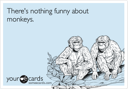 There's nothing funny about monkeys.