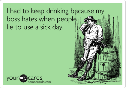 I had to keep drinking because my boss hates when peoplelie to use a sick day.