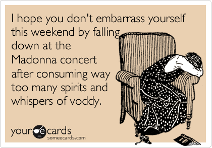I hope you don't embarrass yourself this weekend by falling