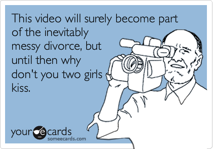 This video will surely become part of the inevitablymessy divorce, butuntil then whydon't you two girlskiss.