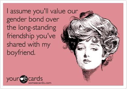 I assume you'll value ourgender bond overthe long-standingfriendship you'veshared with myboyfriend.