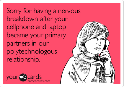 Sorry for having a nervous breakdown after yourcellphone and laptopbecame your primarypartners in our polytechnologousrelationship.