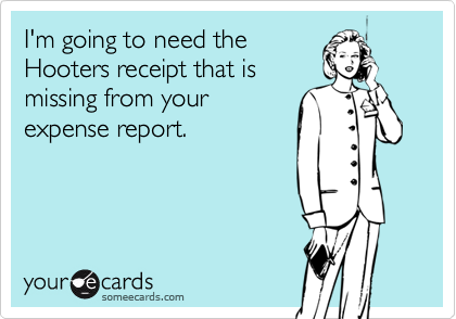 I'm going to need theHooters receipt that ismissing from yourexpense report.
