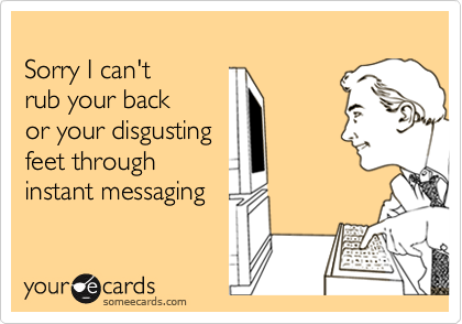 Sorry I can'trub your backor your disgusting feet through instant messaging