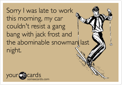 Sorry I was late to workthis morning, my carcouldn't resist a gangbang with jack frost andthe abominable snowman lastnight.