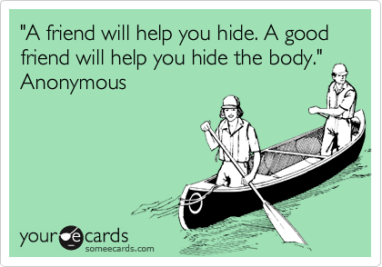 """""""A friend will help you hide. A good friend will help you hide the body.""""Anonymous"""