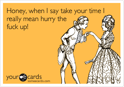 Honey, when I say take your time I really mean hurry thefuck up!