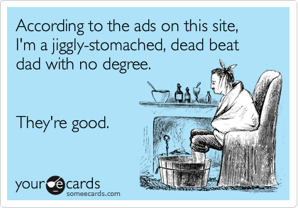 According to the ads on this site, I'm a jiggly-stomached, dead beat dad with no degree.
