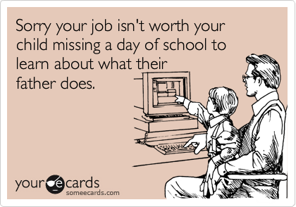 someecards.com - Sorry your job isn't worth your child missing a day of school to learn about what their father does.