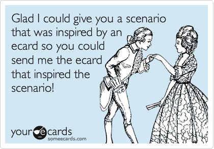 Glad I could give you a scenariothat was inspired by anecard so you couldsend me the ecardthat inspired thescenario!