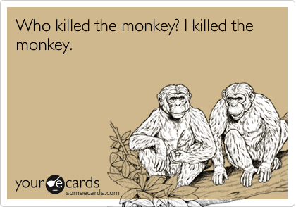 Who killed the monkey? I killed the monkey.