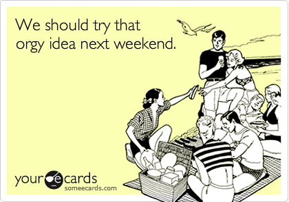 We should try that orgy idea next weekend.