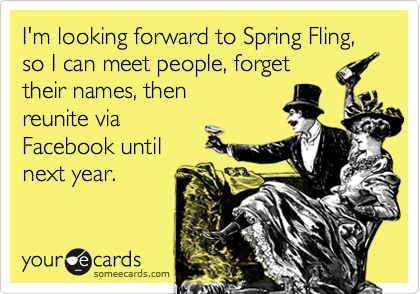 I'm looking forward to Spring Fling, so I can meet people, forget