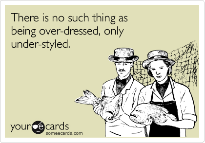 There is no such thing as being over-dressed, onlyunder-styled.