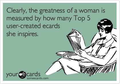 Clearly, the greatness of a woman is measured by how many Top 5user-created ecardsshe inspires.