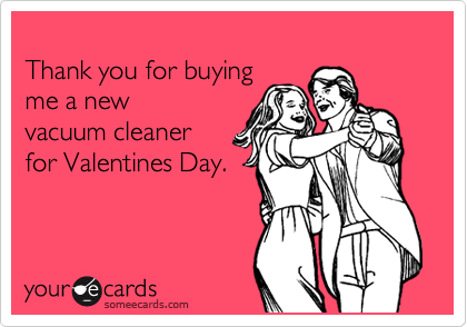 Thank you for buying  me a new  vacuum cleaner  for Valentines Day.