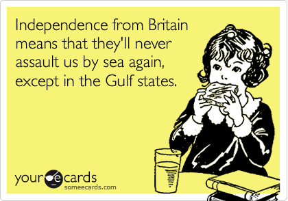 Independence from Britain means that they'll never assault us by sea again, except in the Gulf states.