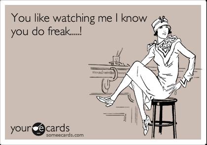 You like watching me I know you do freak.....!