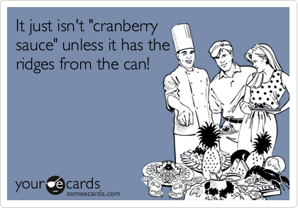 """It just isn't """"cranberrysauce"""" unless it has theridges from the can!"""