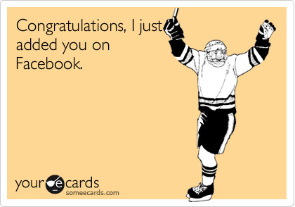 Congratulations, I justadded you onFacebook.
