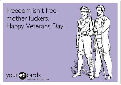 Freedom isnt free mother fuckers happy veterans day veterans freedom isnt free mother fuckers happy veterans day m4hsunfo Image collections