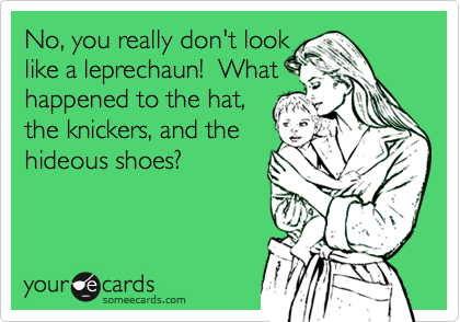 No, you really don't looklike a leprechaun!  Whathappened to the hat,the knickers, and thehideous shoes?