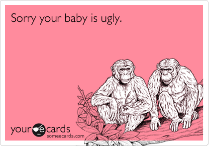 Sorry your baby is ugly.