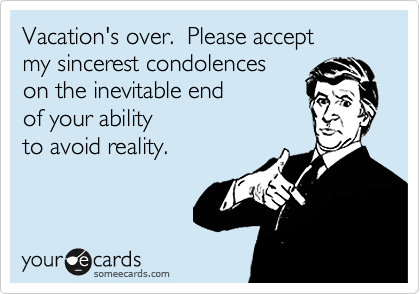 Vacation's over.  Please accept  my sincerest condolences  on the inevitable end  of your ability  to avoid reality.